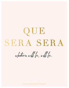 Que Sera Sera. Whatever will be, will be! My mom always sang this to me. Reminds me of her and how much I miss her