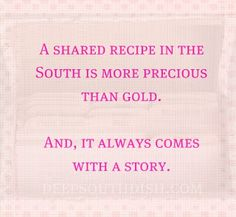 A Shared Recipe in the South..that's what a REAL southern lady does she shares what she loves, and loves what she shares:)
