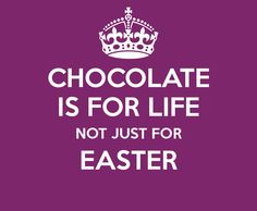 CHOCOLATE IS FOR LIFE NOT JUST FOR EASTER