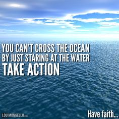 You can't cross the ocean by just staring at the water. Don't be overwhelmed by how far you have to go, just take action. Now. Don't wait. be positive. Have faith...