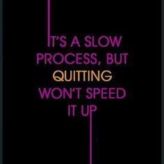 #quote #slowprocess #process #slow #quit #quitting #speeditup #speedy