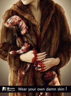Every fur coat, hat, etc. needs to come with the carcasses of animals.  Imagine buying a coat with 200 carcasses attached to it.  Meet your coat.