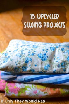 15 Upcycled Sewing Project Tutorials | If Only They Would Nap…