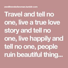 Travel and tell no one, live a true love story and tell no one, live happily and tell no one, people ruin beautiful things.   Khalil Gibran