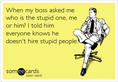 When my boss asked me who is the stupid one, me or him? I told him everyone knows he doesn't hire stupid people. -.