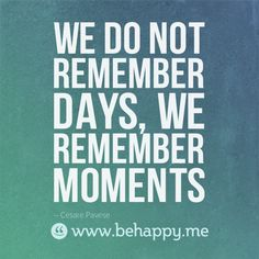 we remember MOMENTS <3  a fav. quote of mine and so true.