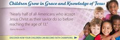 """""""Nearly half of all Americans who accept Jesus Christ as their savior do so before reaching the age of 13.""""  -Barna Research"""