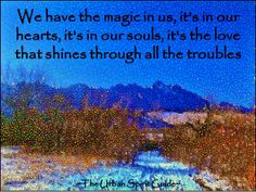 We have the magic in us, it's in our hearts, it's in our souls, it's the love that shines through all the troubles  #urbanspiritguide