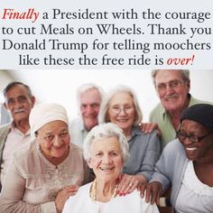 Finally, a president with the courage to cut Meals on Wheels. Thank you, Donald Trump, for telling moochers like these the free ride is over!
