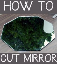 how to cut mirror.. I just ask my Neighbor that does stained glass!! ;)