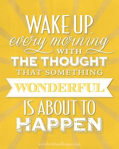 Wake up every morning with the thought...