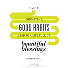 """""""Simple, consistent, good habits lead to a life of bountiful blessings."""" ~ Elder Richard G. Scott #lds #faith #conversion #inspiration"""