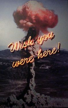 Wish you were here - neon art smoke bomb bombs apocalypse disaster atom atomic nuclear