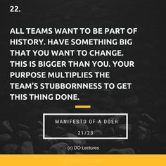 22. All teams want to be part of history. Have something big that you want to change. This is bigger than you. Your purpose multiplies the team's stubbornness to get this thing done.  #quote #inspire #inspiration #qotd #quotes #entrepreneur #success #change #motivation #wisdom #workhard #work #motivational #passion