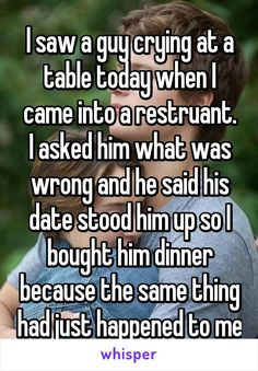 I saw a guy crying at a table today when I came into a restruant. I asked him what was wrong and he said his date stood him up so I bought him dinner because the same thing had just happened to me <<< I hope you gave him your number because I ship it. Sweet Stories, Cute Stories, Whisper Quotes, Whisper Confessions, Touching Stories, Faith In Humanity Restored, Cute Quotes, Work Quotes, Change Quotes