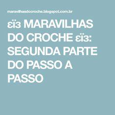 εïз MARAVILHAS DO CROCHE εïз: SEGUNDA PARTE DO PASSO A PASSO