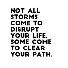Not all storms come to disrupt your life. Some come to clear your path.