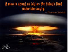 A man is about as big as the things that make him angry. ~ Winston Churchill