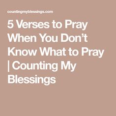 5 Verses to Pray When You Don't Know What to Pray   Counting My Blessings