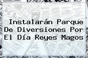 http://tecnoautos.com/wp-content/uploads/imagenes/tendencias/thumbs/instalaran-parque-de-diversiones-por-el-dia-reyes-magos.jpg Reyes Magos. Instalarán parque de diversiones por el Día Reyes Magos, Enlaces, Imágenes, Videos y Tweets - http://tecnoautos.com/actualidad/reyes-magos-instalaran-parque-de-diversiones-por-el-dia-reyes-magos/