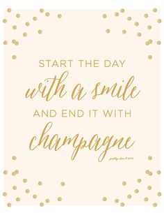 I start the day with Champagne also! Start The Day With A Smile And End It With Champagne Art Print [ matte gold color type with confetti on white or cream background ] The perfect Great Quotes, Quotes To Live By, Inspirational Quotes, Motivational Quotes, The Words, Words Quotes, Me Quotes, Sayings, Daily Quotes