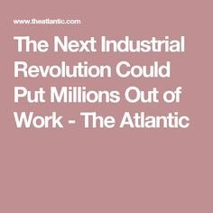 The Next Industrial Revolution Could Put Millions Out of Work - The Atlantic