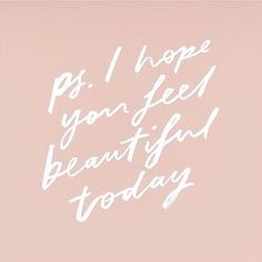 """""""Ps. I hope you feel beautiful today."""""""
