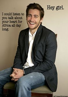 Hey girl. I could listen to you talk about your heart for Africa all day long - Jake Gyllenhal // not Ryan Gosling for Hey Christian Girl