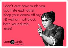 I don't care how much you two hate each other. Keep your drama off my FB wall or I will block both your dumb asses!