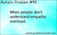 Autistic problem 93: When people don't understand empathy overload. [submitted by a-weird-rhythm]