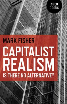 Capitalist Realism, Is there no alternative? (Mark Fisher, 2009)