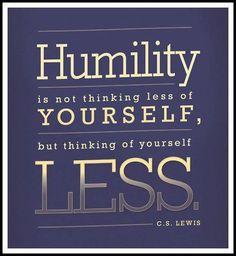 no.2 Humility 겸손  겸손은 너 자신을 덜 생각하라는 것이 아니라 너 자신의 부족함을 생각하라는 것이다.