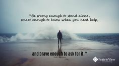 Asking for help doesn't mean you're weak. It means you're strong, smart and brave.