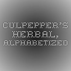 Culpepper's Herbal, alphabetized.  It bears noting that sympathetic treatment is out of date by the early 1800s.