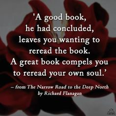 """A good book, he had concluded, leaves you wanting to reread the book. A great book comples you to reread your own soul."" Richard Flanagan in ""The Narrow Road to the Deep North"""