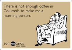 There Is Not Enough Coffee In Columbia To Make Me A Morning Person. | Sympathy Ecard
