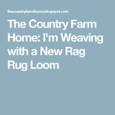 The Country Farm Home: I'm Weaving with a New Rag Rug Loom