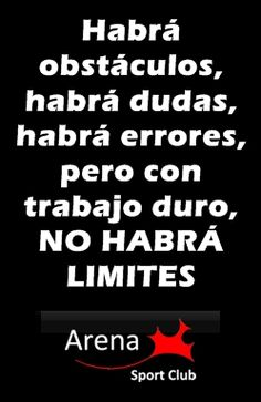 Habrá obstáculos, habrá dudas, habrá errores pero con trabajo duro...¡NO HABRA LÍMITES!
