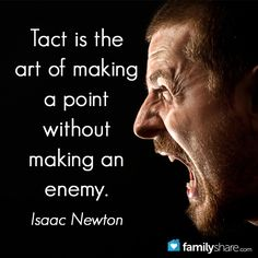 Tact is the art of making a point without making an enemy. - Isaac Newton