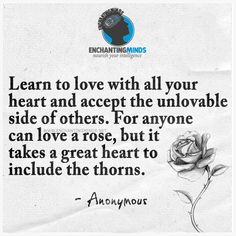 Learn to love with all your heart and accept the unlovable side of others. For anyone can love a rose, but it takes a great heart to include the thorns. — Anonymous