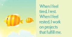 When I feel tired, I rest. When I feel rested, I work on projects that fulfill me.  ~ Louise L. Hay