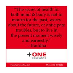 """The #secret of #health for both #mind & #body is not to mourn for the #past, #worry about the #future, or anticipate #troubles, but to #live in the #present #moment #wisely and earnestly."" -- #Buddha  #Coaching question for today: How often do you mourn the past or worry about the future? #conscious #leadership #coach"