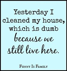 Yesterday I cleaned my house, which is dumb because we still live here.