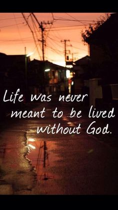 Life was never meant to be lived without God.