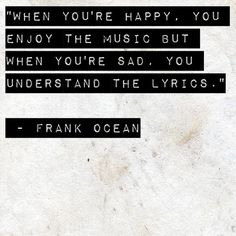 When you're happy, you enjoy the music. But when you're sad, you understand the lyrics.  - Frank Ocean