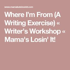 Where I'm From (A Writing Exercise) « Writer's Workshop « Mama's Losin' It!
