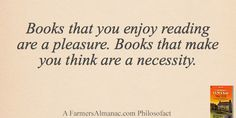 Books that you enjoy reading are a pleasure. Books that make you think are a necessity. - A Farmers' Almanac Philosofact #books