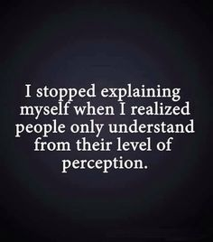 I stopped explaining myself when I realised people only understand from their level of perception