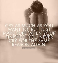 Cry As Much As You Want But Never Cry For The Same Reason Again