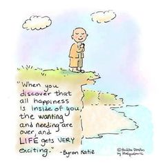 """""""When you discover that all happiness is inside of you, the wanting and needing are over, and life gets very exciting."""" ~ Byron Katie"""